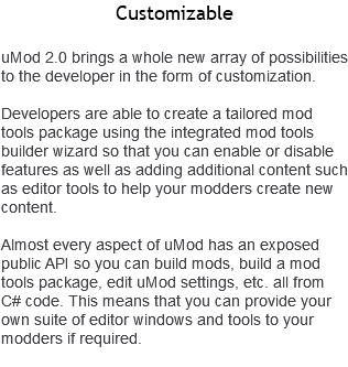 Customizable uMod 2.0 brings a whole new array of possibilities to the developer in the form of customization. Developers are able to create a tailored mod tools package using the integrated mod tools builder wizard so that you can enable or disable features as well as adding additional content such as editor tools to help your modders create new content. Almost every aspect of uMod has an exposed public API so you can build mods, build a mod tools package, edit uMod settings, etc. all from C# code. This means that you can provide your own suite of editor windows and tools to your modders if required.