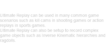 Flexible and Versatile Ultimate Replay can be used in many common game scenarios such as kill cams in shooting games or action replays in sports games. Ultimate Replay can also be setup to record complex game objects such as Inverse Kinematic hierarchies and ragdolls.