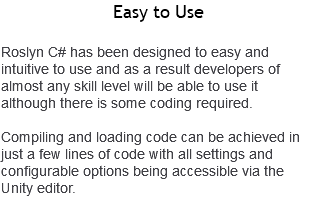 Easy to Use Roslyn C# has been designed to easy and intuitive to use and as a result developers of almost any skill level will be able to use it although there is some coding required. Compiling and loading code can be achieved in just a few lines of code with all settings and configurable options being accessible via the Unity editor.