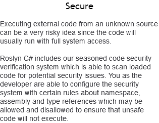 Secure Executing external code from an unknown source can be a very risky idea since the code will usually run with full system access. Roslyn C# includes our seasoned code security verification system which is able to scan loaded code for potential security issues. You as the developer are able to configure the security system with certain rules about namespace, assembly and type references which may be allowed and disallowed to ensure that unsafe code will not execute.